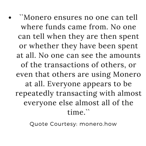 ``Monero ensures no one can tell where funds came from. No one can tell when they are then spent or whether they have been spent at all. No one can see the amounts of the transactions of